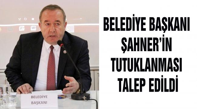 BELEDİYE BAŞKANI ŞAHNER'İN TUTUKLANMASI TALEP EDİLDİ